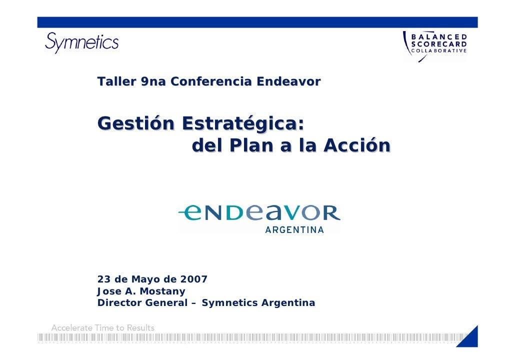 Taller 9na Conferencia Endeavor   Gestión Estratégica:          del Plan a la Acción     23 de Mayo de 2007 Jose A. Mostan...