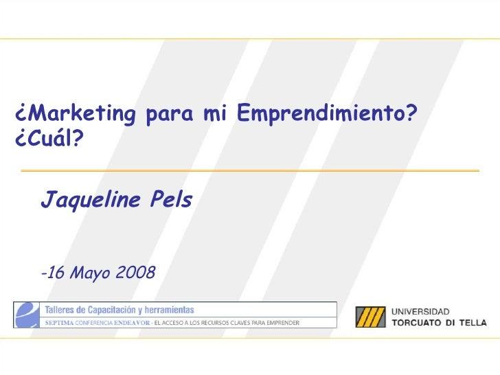 ¿Marketing para mi Emprendimiento? ¿Cuál? Jaqueline Pels -16 Mayo 2008