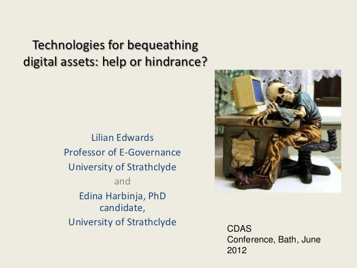 Technologies for bequeathingdigital assets: help or hindrance?             Lilian Edwards       Professor of E-Governance ...