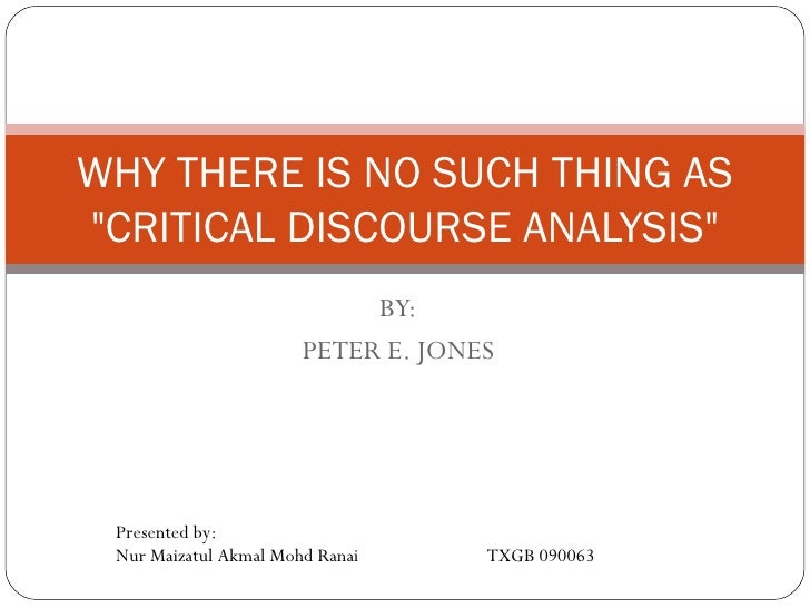"""BY: PETER E. JONES WHY THERE IS NO SUCH THING AS """"CRITICAL DISCOURSE ANALYSIS"""" Presented by: Nur Maizatul Akmal ..."""
