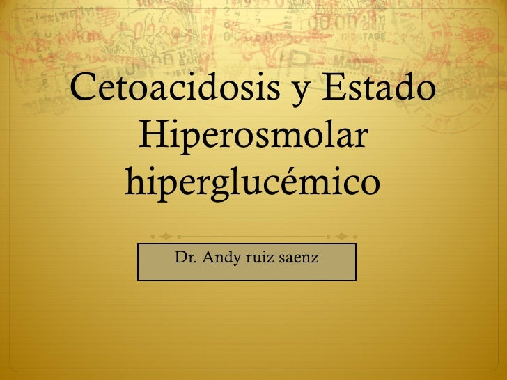 Cetoacidosis y Estado    Hiperosmolar   hiperglucémico     Dr. Andy ruiz saenz