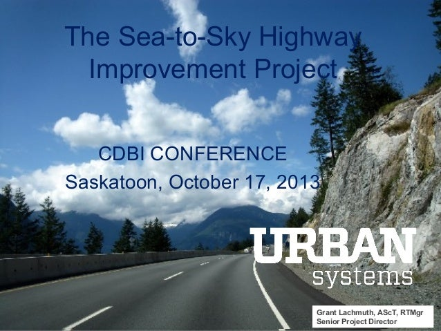 The Sea-to-Sky Highway Improvement Project CDBI CONFERENCE Saskatoon, October 17, 2013  Grant Lachmuth, AScT, RTMgr SEA-TO...