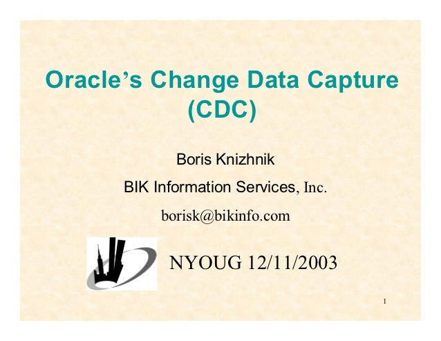 Oracle's Change Data Capture           (CDC)             Boris Knizhnik      BIK Information Services, Inc.           bori...