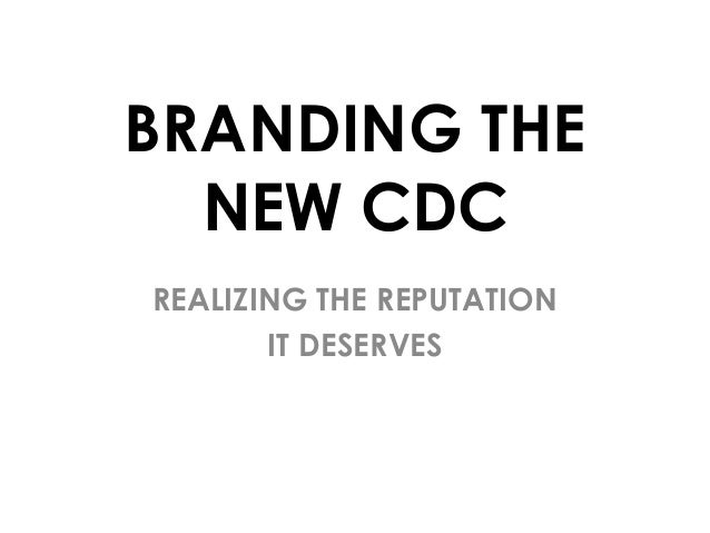 BRANDING THE NEW CDC REALIZING THE REPUTATION IT DESERVES