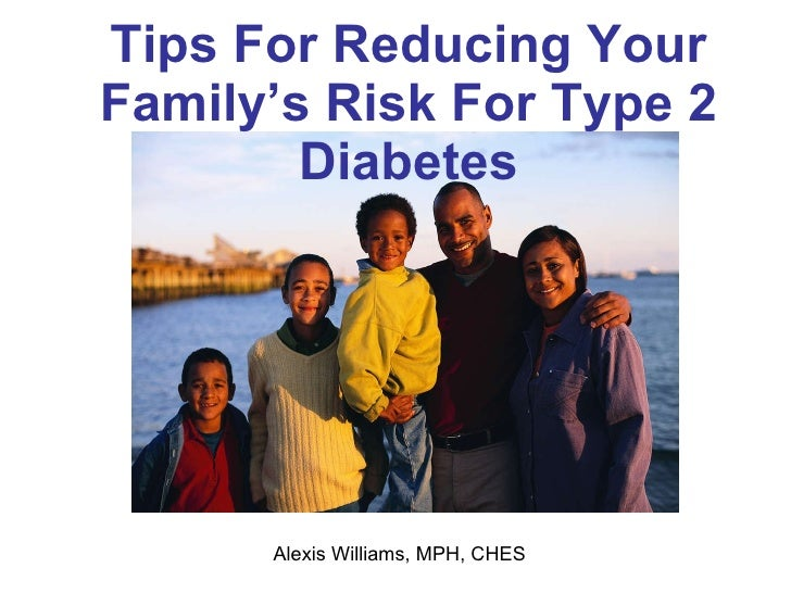 Tips For Reducing Your Family's Risk For Type 2 Diabetes Alexis Williams, MPH, CHES