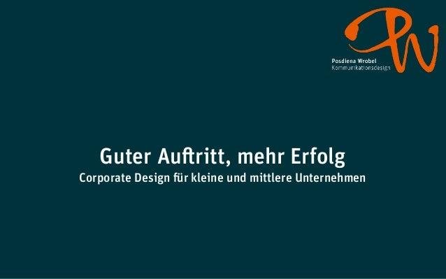 Guter Auftritt, mehr ErfolgCorporate Design für kleine und mittlere UnternehmenVortrag am 26. Juni 2012 im Rahmen der»Frön...