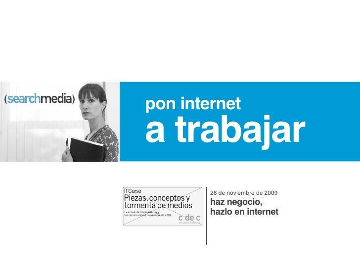 pon internet a trabajar         26 de noviembre de 2009         haz negocio,         hazlo en internet
