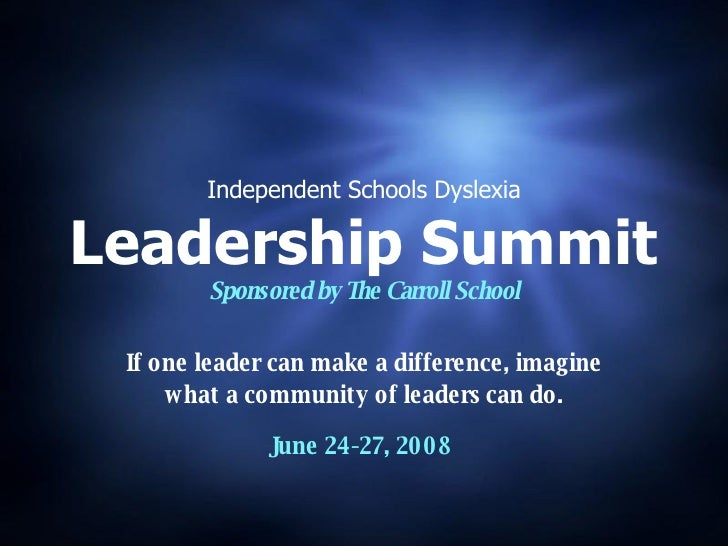 Independent Schools Dyslexia Leadership Summit Sponsored by The Carroll School If one leader can make a difference, imagin...