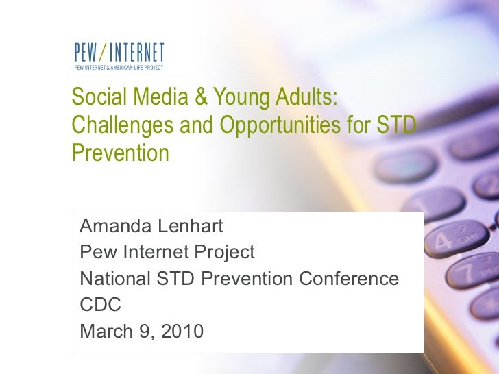 Social Media & Young Adults:  Challenges and Opportunities for STD Prevention Amanda Lenhart Pew Internet Project National...
