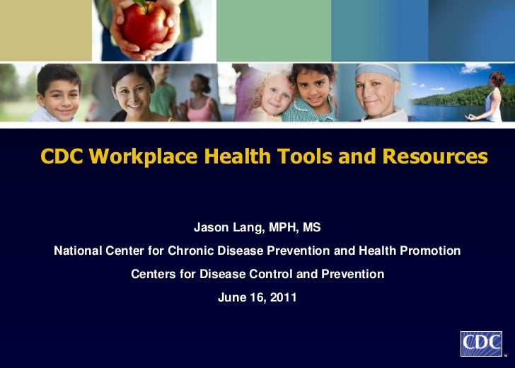 CDC Workplace Health Tools and Resources                        Jason Lang, MPH, MS National Center for Chronic Disease Pr...