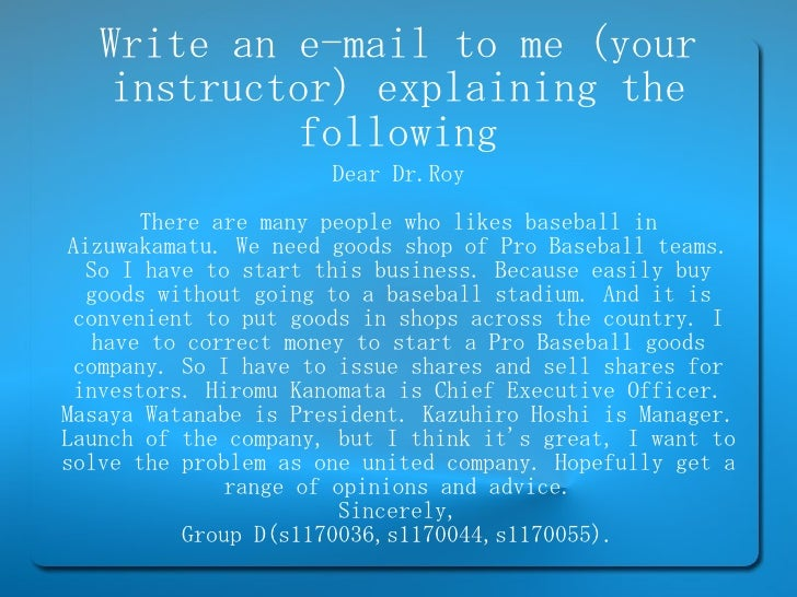 Write an e-mail to me (your instructor) explaining the following Dear Dr.Roy There are many people who likes baseball in A...