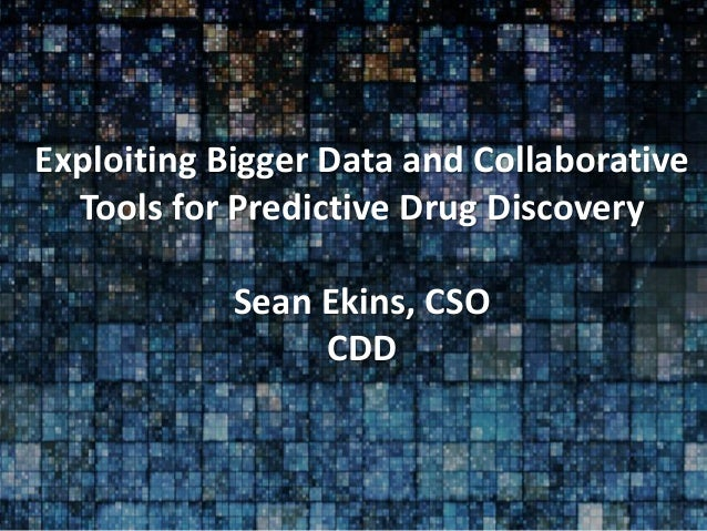 Exploiting Bigger Data and Collaborative Tools for Predictive Drug Discovery Sean Ekins, CSO CDD