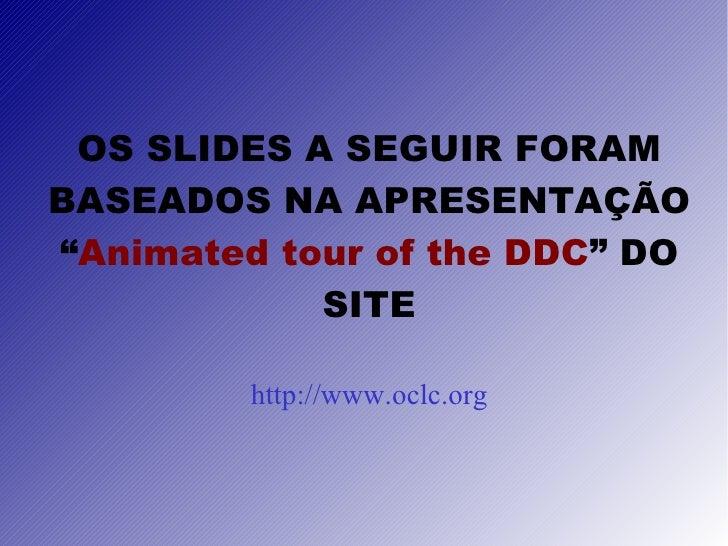 """OS SLIDES A SEGUIR FORAM BASEADOS NA APRESENTAÇÃO """" Animated tour of the DDC """" DO SITE http://www.oclc.org"""