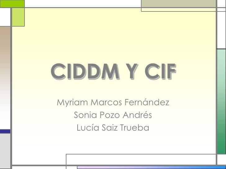 CIDDM Y CIF Myriam Marcos Fernández     Sonia Pozo Andrés      Lucía Saiz Trueba