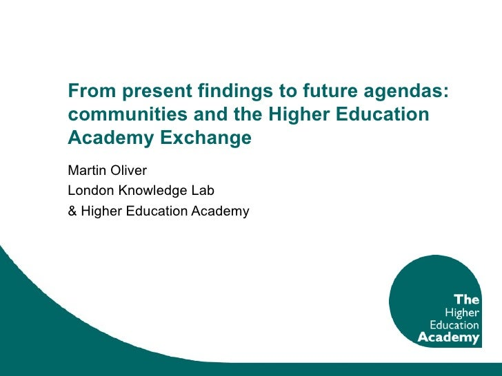 From present findings to future agendas: communities and the Higher Education Academy Exchange Martin Oliver London Knowle...
