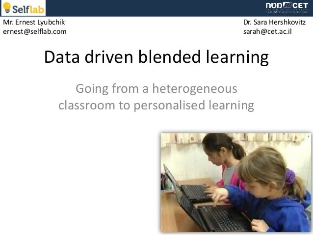 Mr. Ernest Lyubchik ernest@selflab.com  Dr. Sara Hershkovitz sarah@cet.ac.il  Data driven blended learning Going from a he...