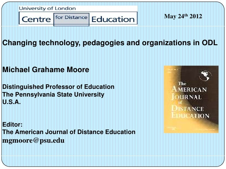 May 24th 2012Changing technology, pedagogies and organizations in ODLMichael Grahame MooreDistinguished Professor of Educa...