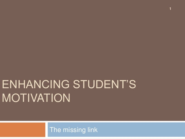 1  ENHANCING STUDENT'S MOTIVATION The missing link