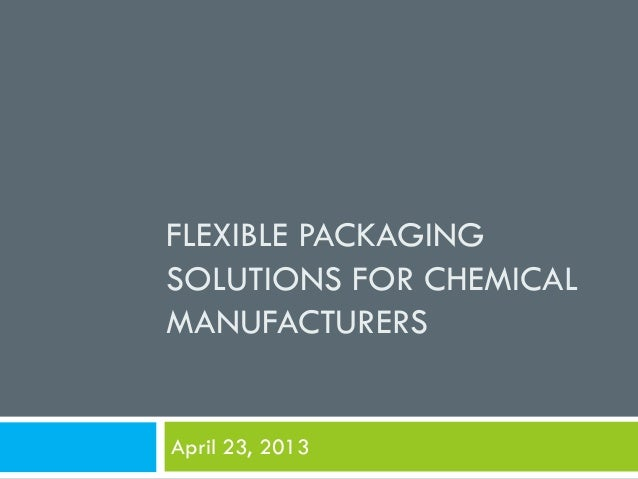 FLEXIBLE PACKAGING SOLUTIONS FOR CHEMICAL MANUFACTURERS April 23, 2013
