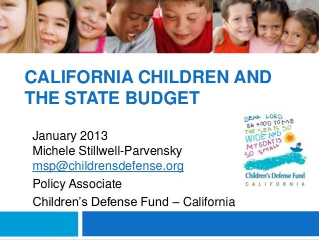 CALIFORNIA CHILDREN ANDTHE STATE BUDGETJanuary 2013Michele Stillwell-Parvenskymsp@childrensdefense.orgPolicy AssociateChil...