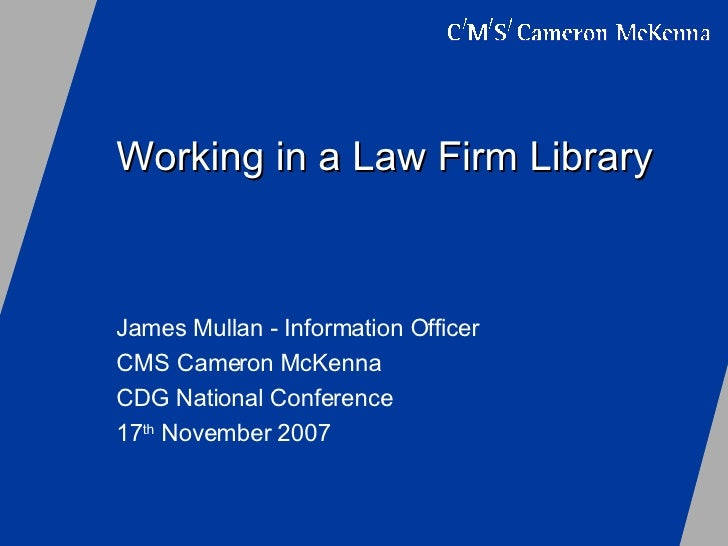 Working in a Law Firm Library James Mullan - Information Officer CMS Cameron McKenna CDG National Conference 17 th  Novemb...