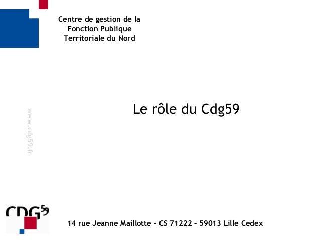 Centre de gestion de la Fonction Publique Territoriale du Nord Le rôle du Cdg59 www.cdg59.fr 14 rue Jeanne Maillotte - CS ...