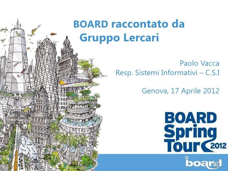 BOARD raccontato da Gruppo Lercari                          Paolo Vacca       Resp. Sistemi Informativi – C.S.I           ...