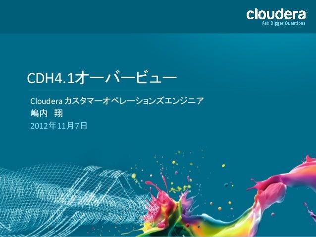 CDH4.1オーバービュー         Cloudera カスタマーオペレーションズエンジニア         嶋内 翔         2012年11月7日 1