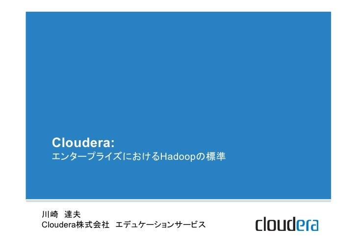 Cloudera: エンタープライズにおけるHadoopの標準川崎 達夫Cloudera株式会社 エデュケーションサービス