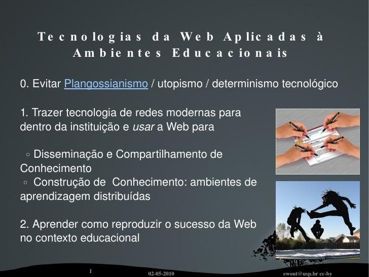 Tecnologias da Web Aplicadas à Ambientes Educacionais 0. Evitar  Plangossianismo  / utopismo / determinismo tecnológico 1....