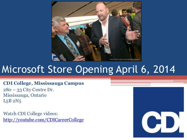 Microsoft Store Opening April 6, 2014 CDI College, Mississauga Campus 280 – 33 City Centre Dr. Mississauga, Ontario L5B 2N...