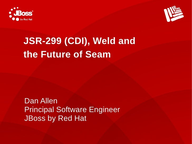 JSR-299 (CDI), Weld and the Future of Seam    Dan Allen Principal Software Engineer JBoss by Red Hat