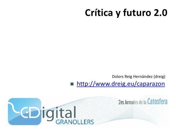 Crítica y futuro 2.0                    Dolors Reig Hernández (dreig)     http://www.dreig.eu/caparazon 