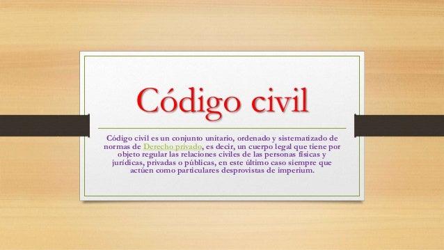 Código civil Código civil es un conjunto unitario, ordenado y sistematizado de normas de Derecho privado, es decir, un cue...