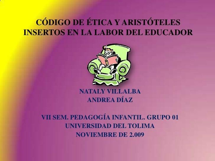 CÓDIGO DE ÉTICA Y ARISTÓTELES INSERTOS EN LA LABOR DEL EDUCADOR<br />NATALY VILLALBA <br />ANDREA DÍAZ<br />VII SEM. PEDAG...