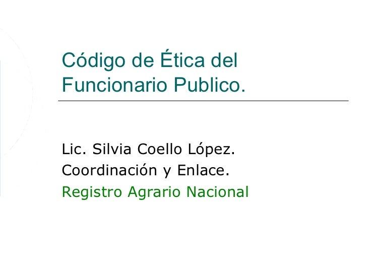 Código de Ética delFuncionario Publico.Lic. Silvia Coello López.Coordinación y Enlace.Registro Agrario Nacional