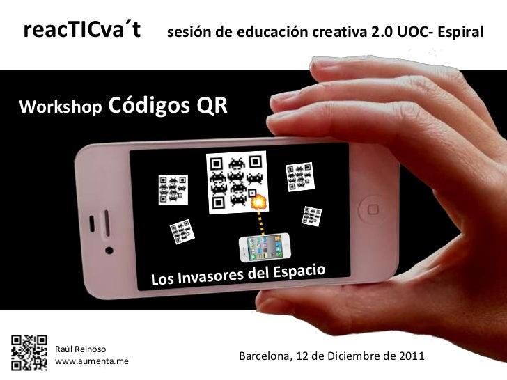reacTICva´t         sesión de educación creativa 2.0 UOC- EspiralWorkshop Códigos QR   Raúl Reinoso   www.aumenta.me      ...