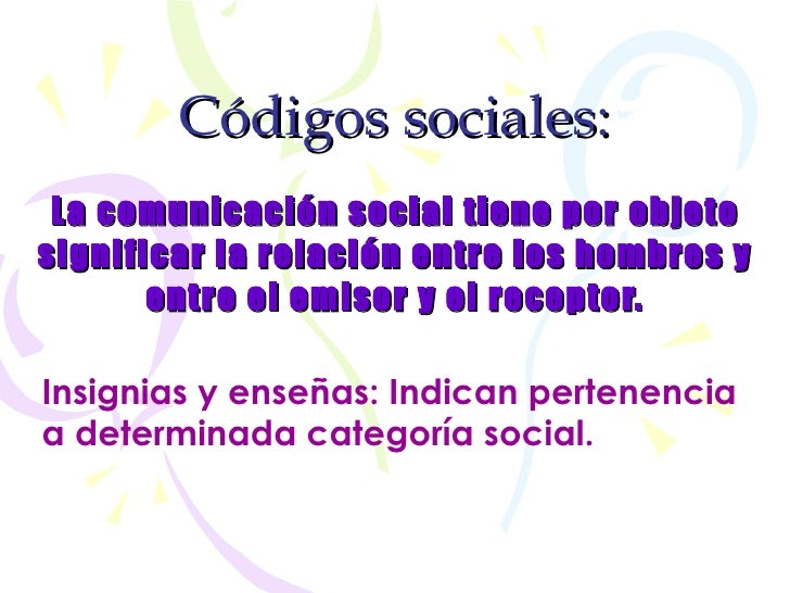 Códigos   sociales: La comunicación social tiene por objeto significar la relación entre los hombres y entre el emisor y e...