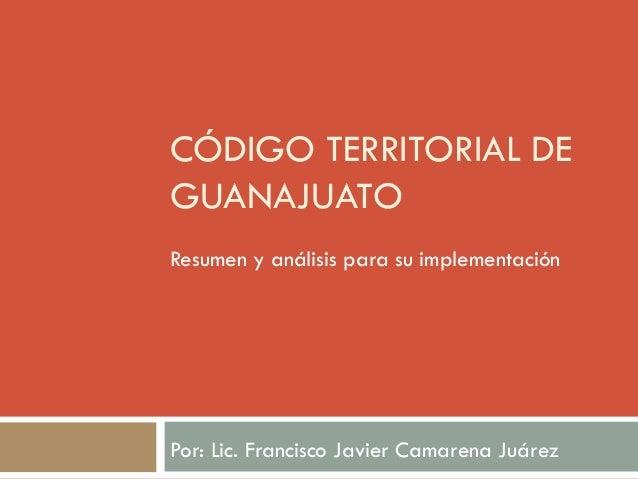CÓDIGO TERRITORIAL DEGUANAJUATOResumen y análisis para su implementaciónPor: Lic. Francisco Javier Camarena Juárez