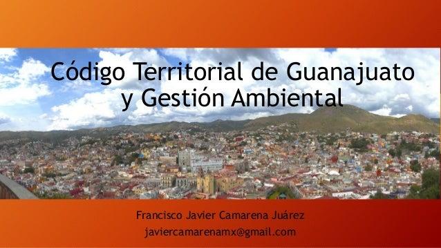 Código Territorial de Guanajuato y Gestión Ambiental  Francisco Javier Camarena Juárez javiercamarenamx@gmail.com