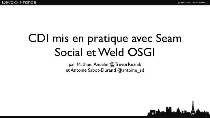 CDI mis en pratique avec Seam    Social et Weld OSGI        par Mathieu Ancelin @TrevorReznik       et Antoine Sabot-Duran...