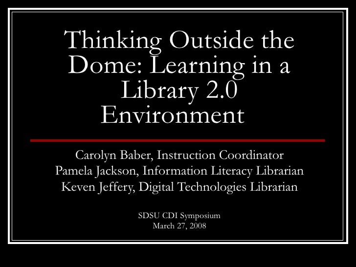 Thinking Outside the Dome: Learning in a Library 2.0 Environment   Carolyn Baber, Instruction Coordinator Pamela Jackson, ...