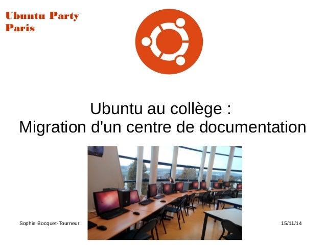 Ubuntu au collège : Migration d'un centre de documentation Sophie Bocquet-Tourneur Ubuntu Party 15/11/14 Ubuntu Party Paris