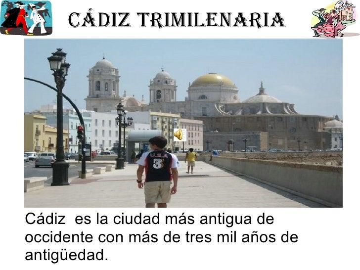 Cádiz trimilenaria  Cádiz  es la ciudad más antigua de occidente con más de tres mil años de antigüedad.