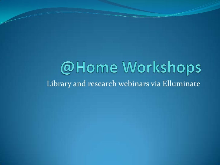 @Home Workshops<br />Library and research webinars via Elluminate<br />
