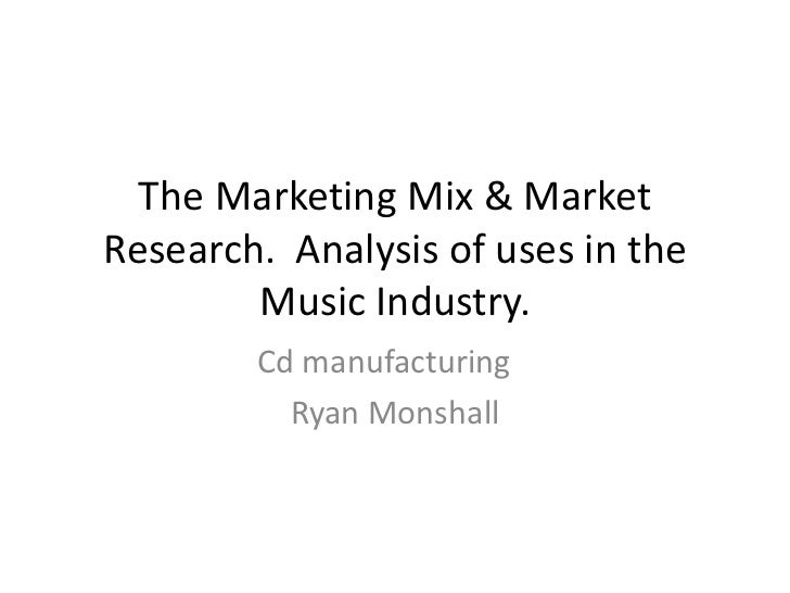 The Marketing Mix & MarketResearch. Analysis of uses in the        Music Industry.        Cd manufacturing          Ryan M...