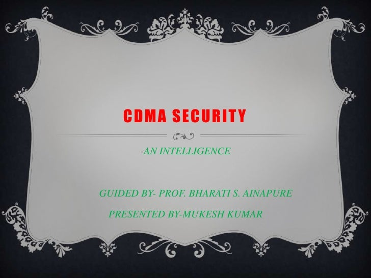 CDMA SECURITY<br />-AN INTELLIGENCE<br />        GUIDED BY- PROF. BHARATI S. AINAPURE<br />PRESENTED BY-MUKESH KUMAR<br />