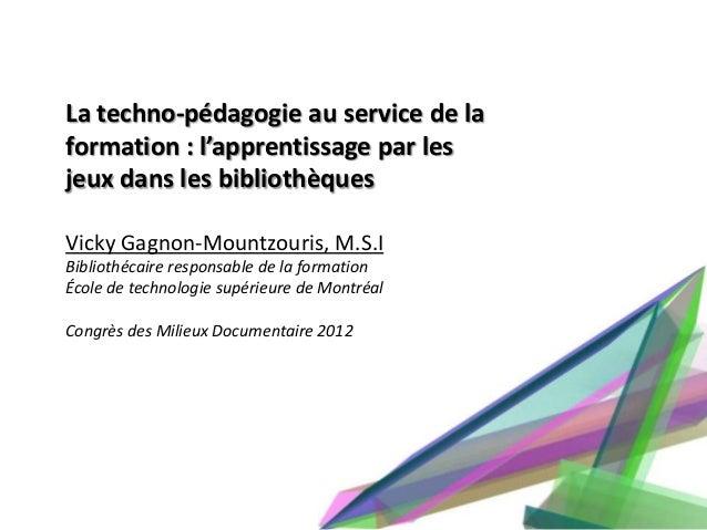 La techno-pédagogie au service de laformation : l'apprentissage par lesjeux dans les bibliothèquesVicky Gagnon-Mountzouris...