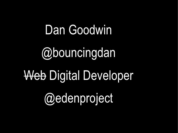Dan Goodwin @bouncingdan Web  Digital Developer @edenproject