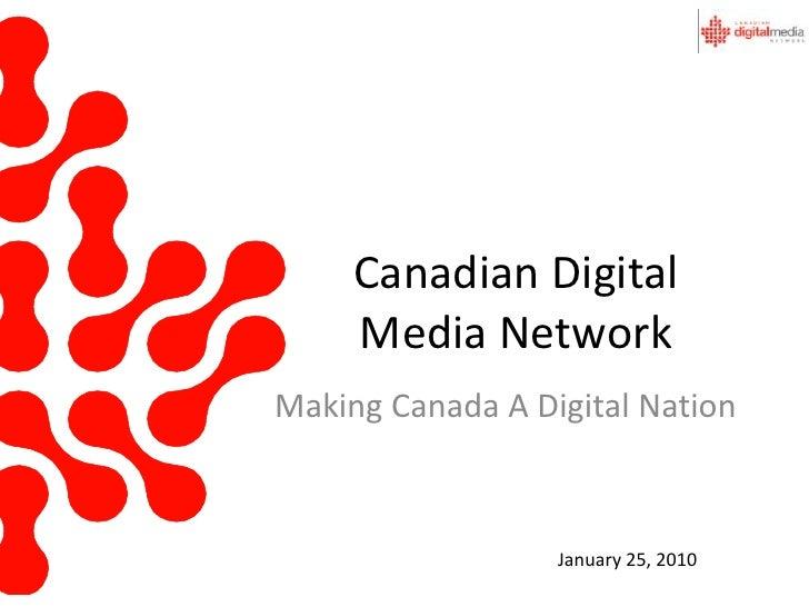 Canadian Digital Media Network<br />Making Canada A Digital Nation<br />January 25, 2010<br />